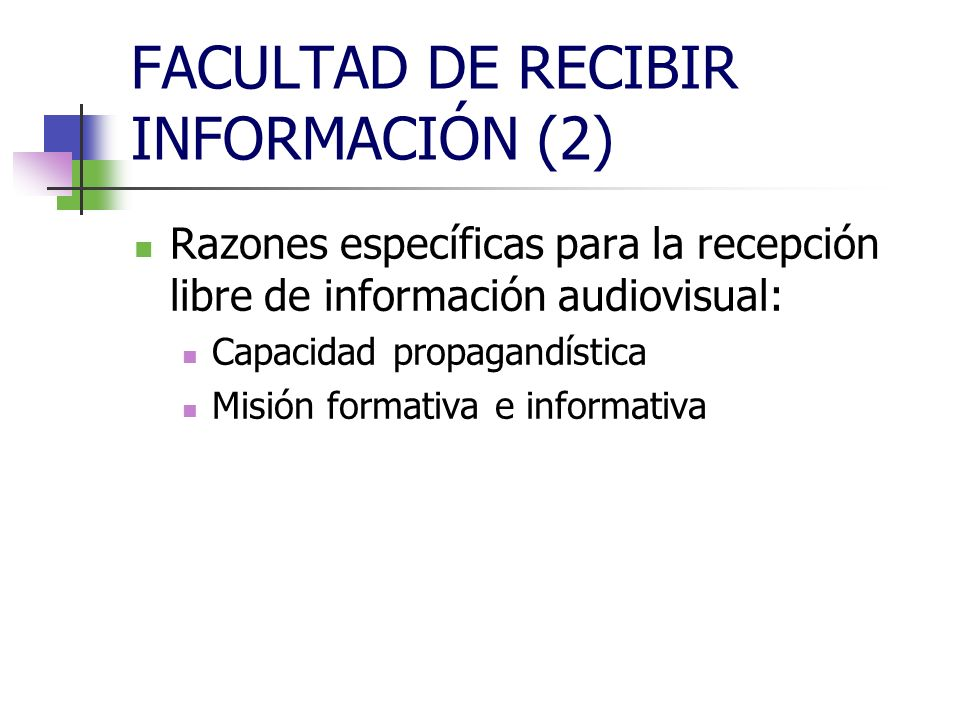 FACULTAD DE RECIBIR INFORMACIÓN (2) Razones específicas para la recepción libre de información audiovisual: Capacidad propagandística Misión formativa e informativa