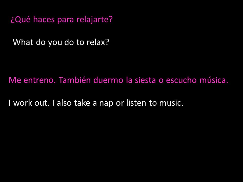 ¿Qué haces para relajarte? What do you do to relax? Me entreno. También duermo la siesta o escucho música. I work out. I also take a nap or listen to