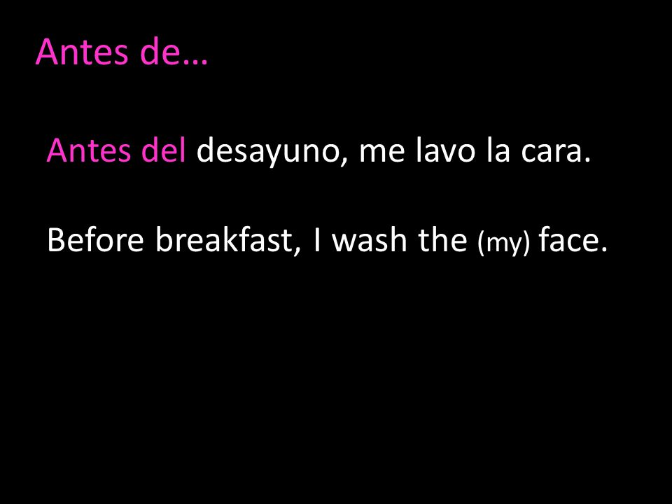 Antes de… Antes del desayuno, me lavo la cara. Before breakfast, I wash the (my) face.