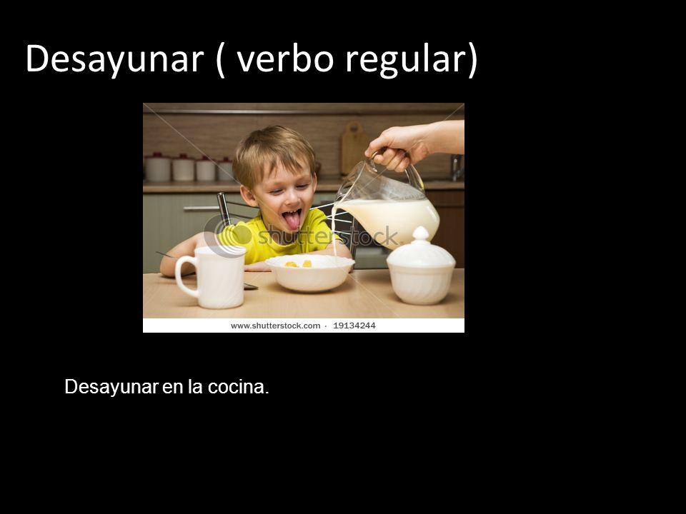 Desayunar ( verbo regular) Desayunar en la cocina.
