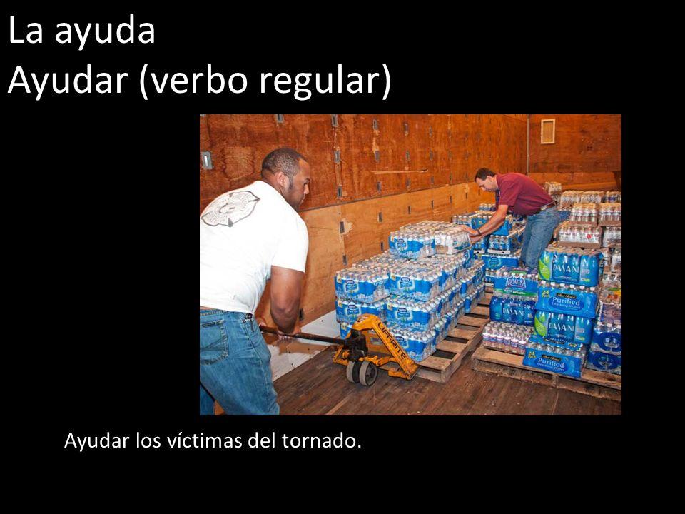 La ayuda Ayudar (verbo regular) Ayudar los víctimas del tornado.