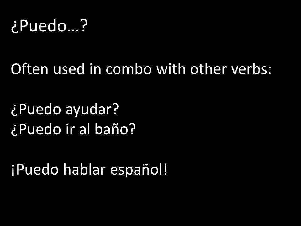 ¿Puedo…? Often used in combo with other verbs: ¿Puedo ayudar? ¿Puedo ir al baño? ¡Puedo hablar español!
