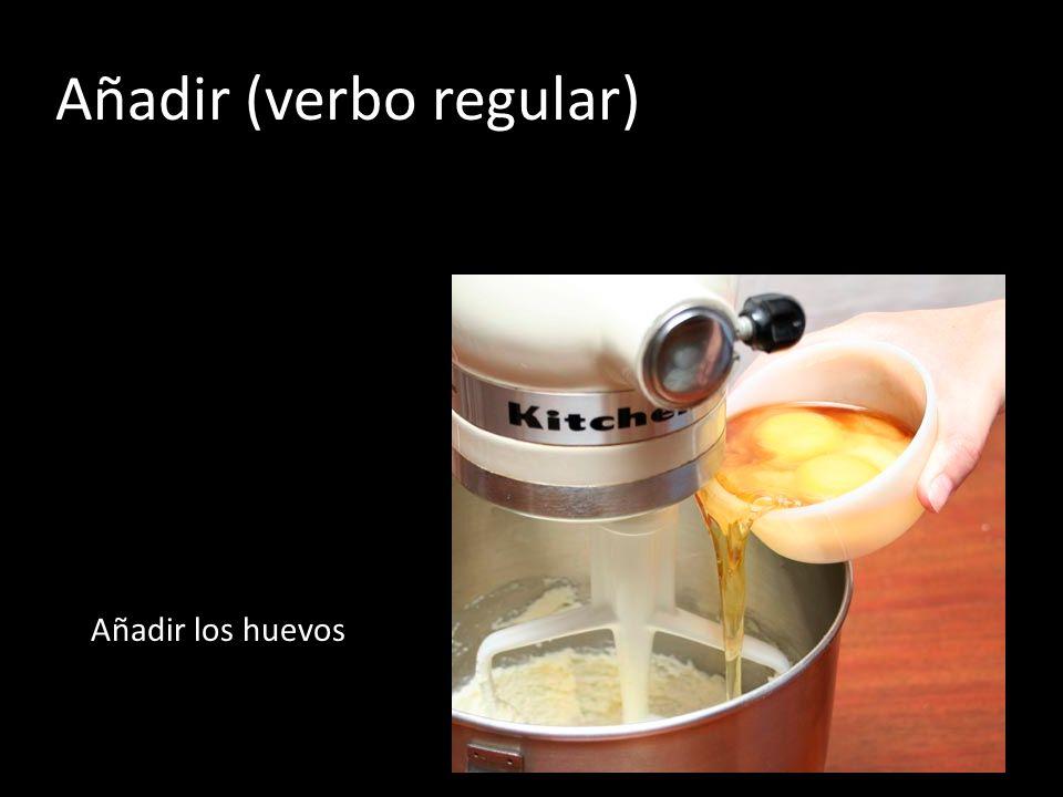 Añadir (verbo regular) Añadir los huevos