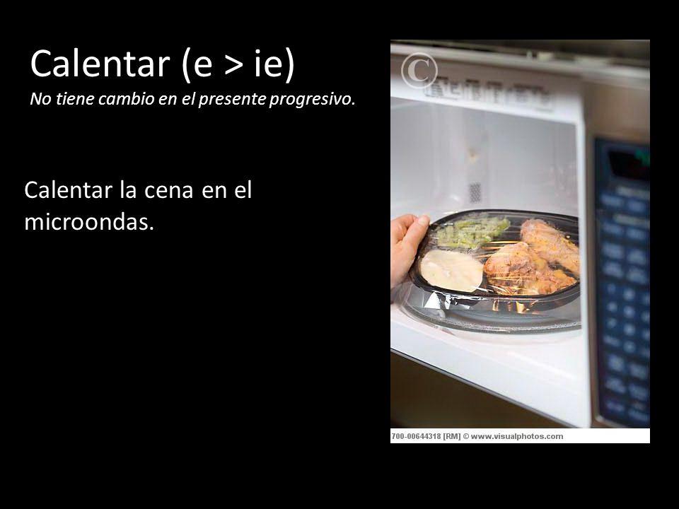 Calentar (e > ie) No tiene cambio en el presente progresivo. Calentar la cena en el microondas.