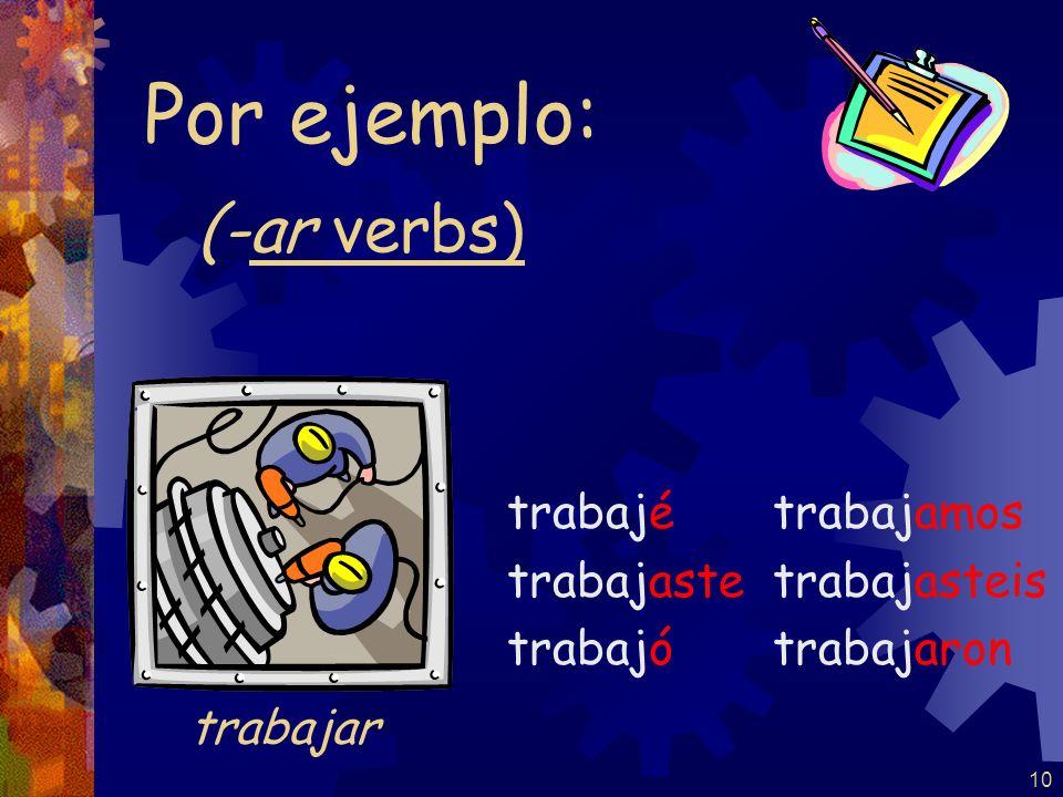 10 (-ar verbs) trabajé trabajaste trabajó trabajamos trabajasteis trabajaron Por ejemplo: trabajar