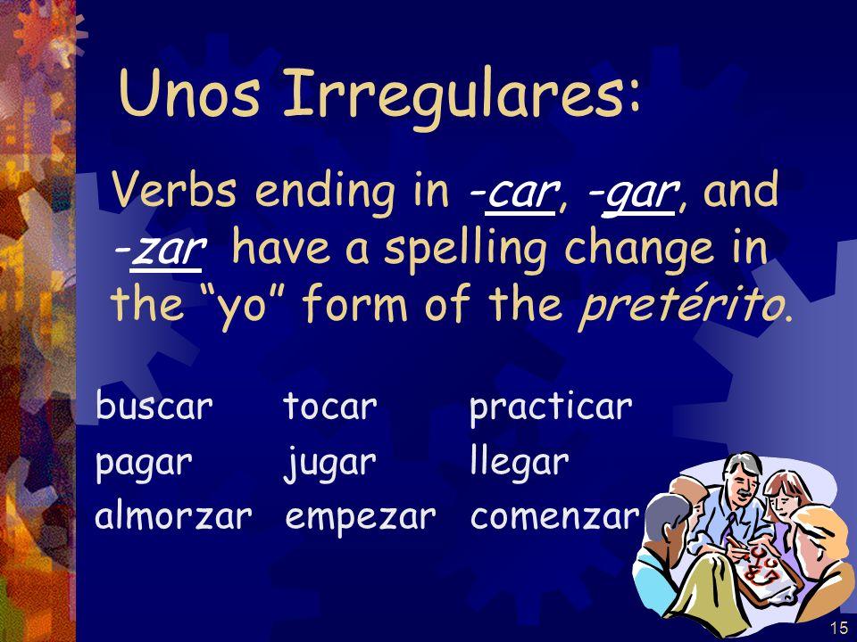 15 Verbs ending in -car, -gar, and -zar have a spelling change in the yo form of the pretérito. buscar tocar practicar pagar jugar llegar almorzar emp
