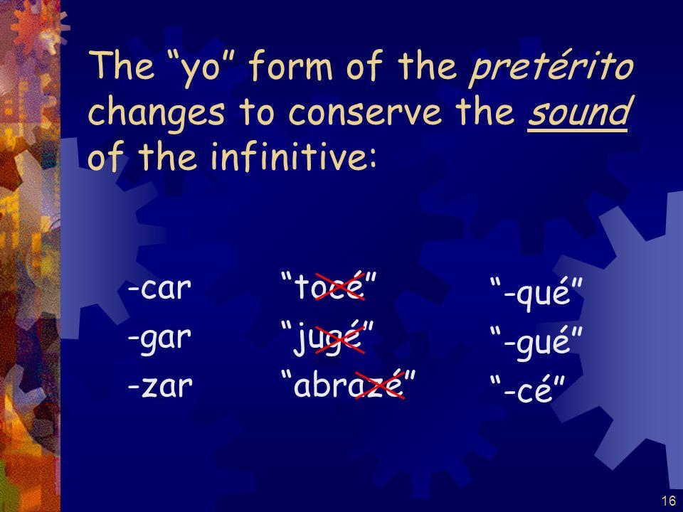 16 The yo form of the pretérito changes to conserve the sound of the infinitive: -car -gar -zar -qué -gué -cé tocé jugé abrazé