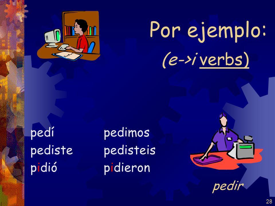 28 (e->i verbs) pedí pediste pidió pedimos pedisteis pidieron Por ejemplo: pedir