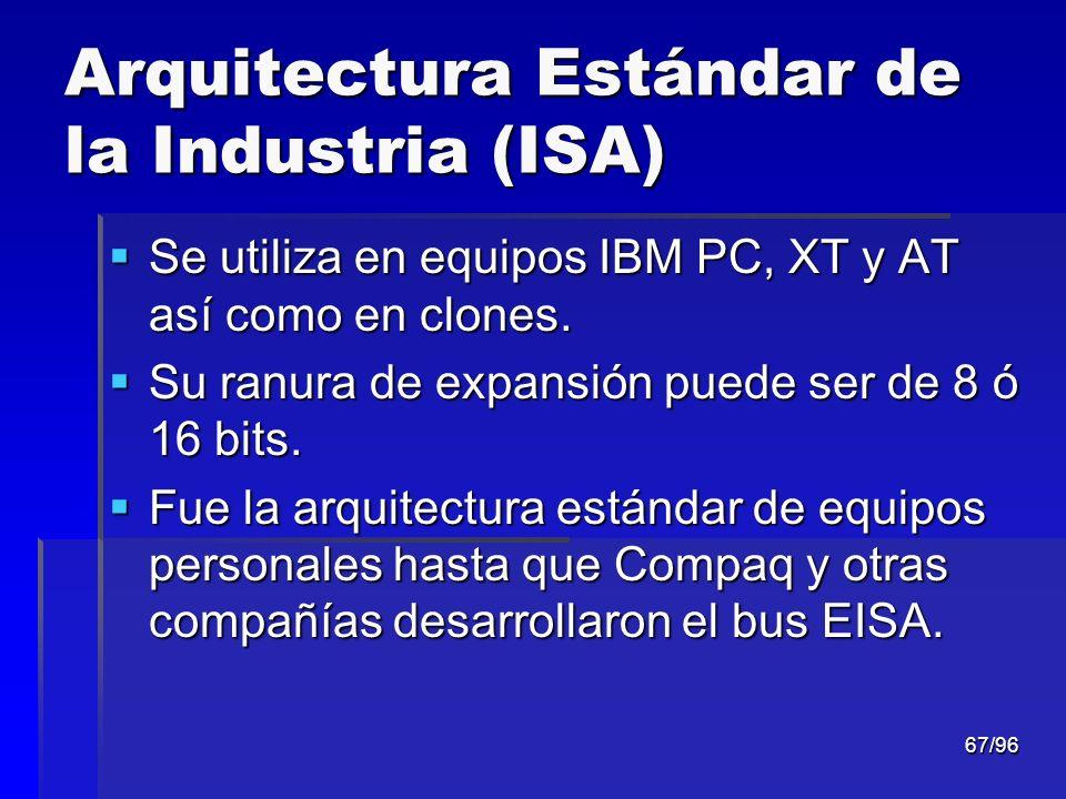 67/96 Arquitectura Estándar de la Industria (ISA) Se utiliza en equipos IBM PC, XT y AT así como en clones. Se utiliza en equipos IBM PC, XT y AT así