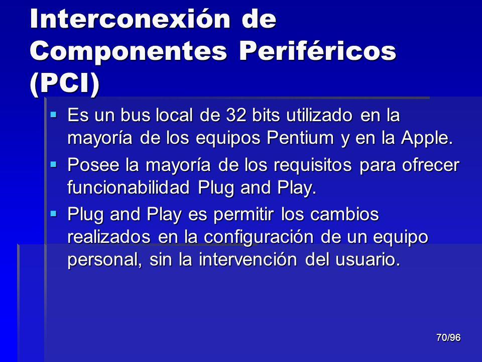 70/96 Interconexión de Componentes Periféricos (PCI) Es un bus local de 32 bits utilizado en la mayoría de los equipos Pentium y en la Apple. Es un bu