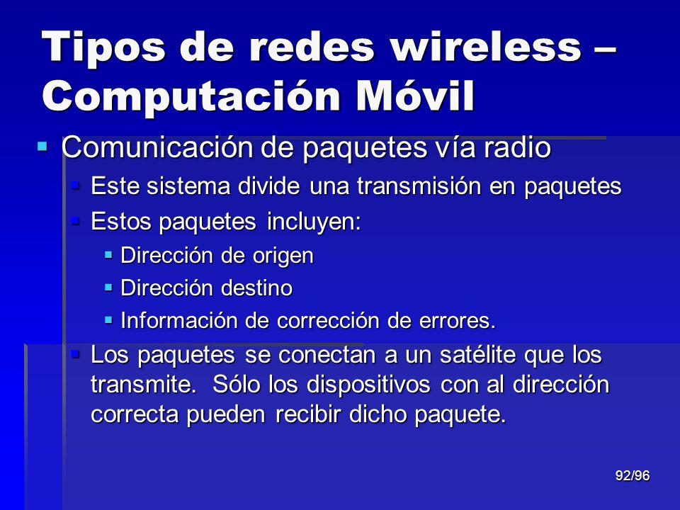 92/96 Tipos de redes wireless – Computación Móvil Comunicación de paquetes vía radio Comunicación de paquetes vía radio Este sistema divide una transm