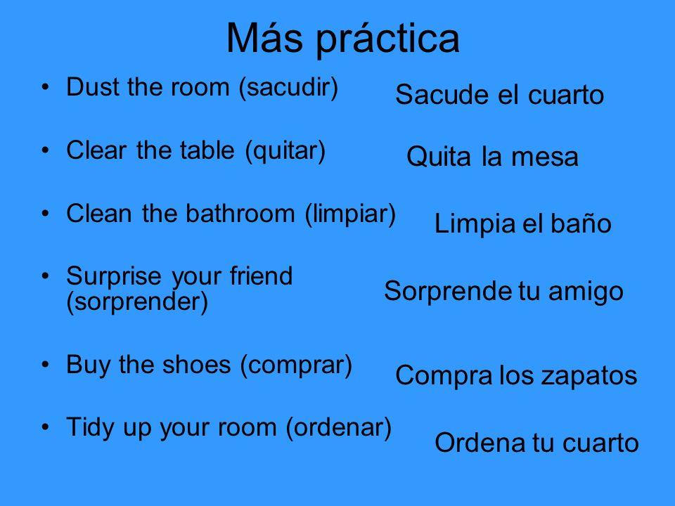 Más práctica Dust the room (sacudir) Clear the table (quitar) Clean the bathroom (limpiar) Surprise your friend (sorprender) Buy the shoes (comprar) T