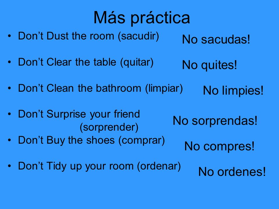 Más… Dont Memorize No aprendas Dont Take notes No tomes apuntes Dont Turn in your book No entregues tu libro Dont Pass the class No apruebes la clase Dont Get to class late No llegues tarde Dont Write down No apuntes Dont Review No repases Dont Do poorly No salgas mal Dont Pay attention No prestes atención Dont Get bad notes No saques malas notas