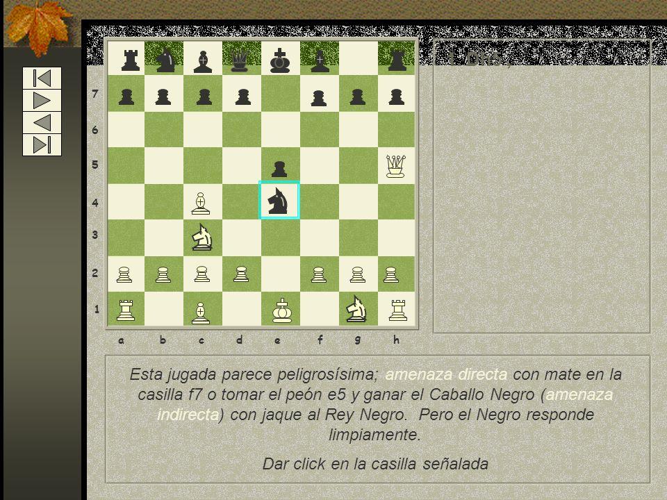8 7 6 5 4 3 2 1 abcdef g h Esta jugada parece peligrosísima; amenaza directa con mate en la casilla f7 o tomar el peón e5 y ganar el Caballo Negro (amenaza indirecta) con jaque al Rey Negro.