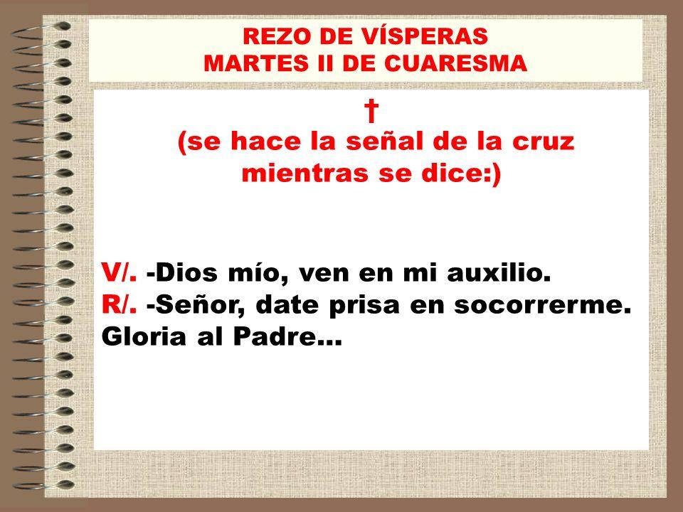 REZO DE VÍSPERAS MARTES II DE CUARESMA (se hace la señal de la cruz mientras se dice:) V/. -Dios mío, ven en mi auxilio. R/. -Señor, date prisa en soc