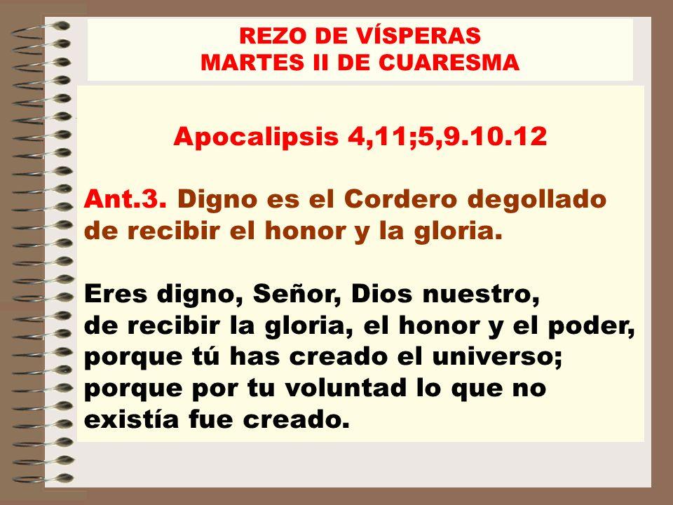 Apocalipsis 4,11;5,9.10.12 Ant.3. Digno es el Cordero degollado de recibir el honor y la gloria. Eres digno, Señor, Dios nuestro, de recibir la gloria