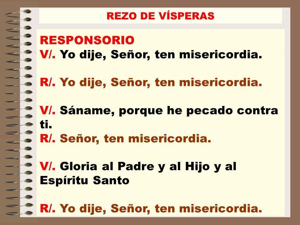 REZO DE VÍSPERAS RESPONSORIO V/. Yo dije, Señor, ten misericordia. R/. Yo dije, Señor, ten misericordia. V/. Sáname, porque he pecado contra ti. R/. S