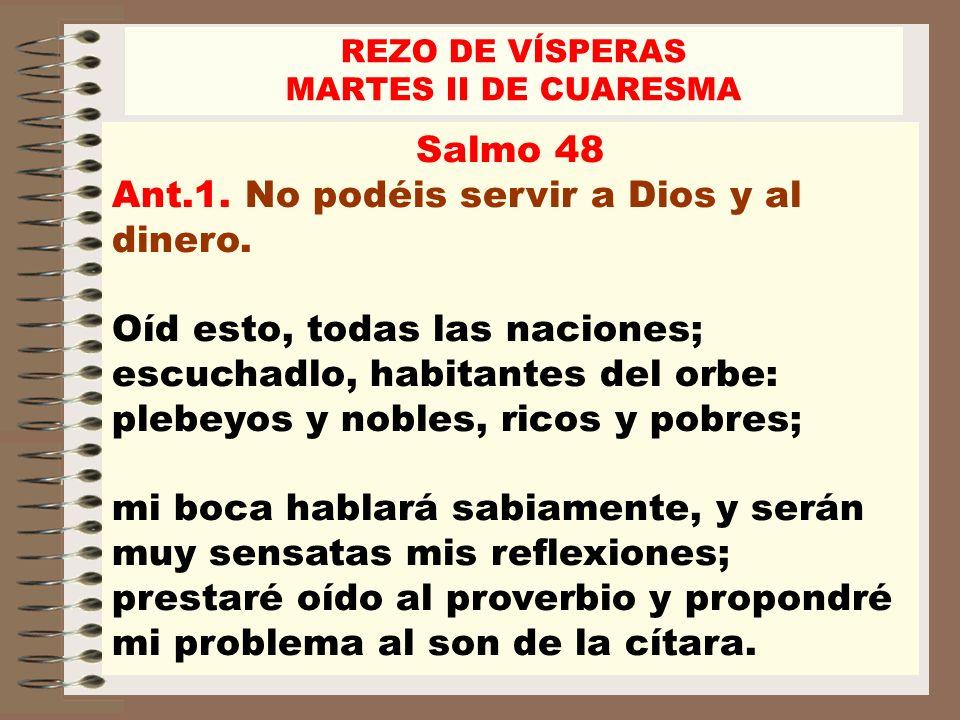 Salmo 48 Ant.1. No podéis servir a Dios y al dinero. Oíd esto, todas las naciones; escuchadlo, habitantes del orbe: plebeyos y nobles, ricos y pobres;