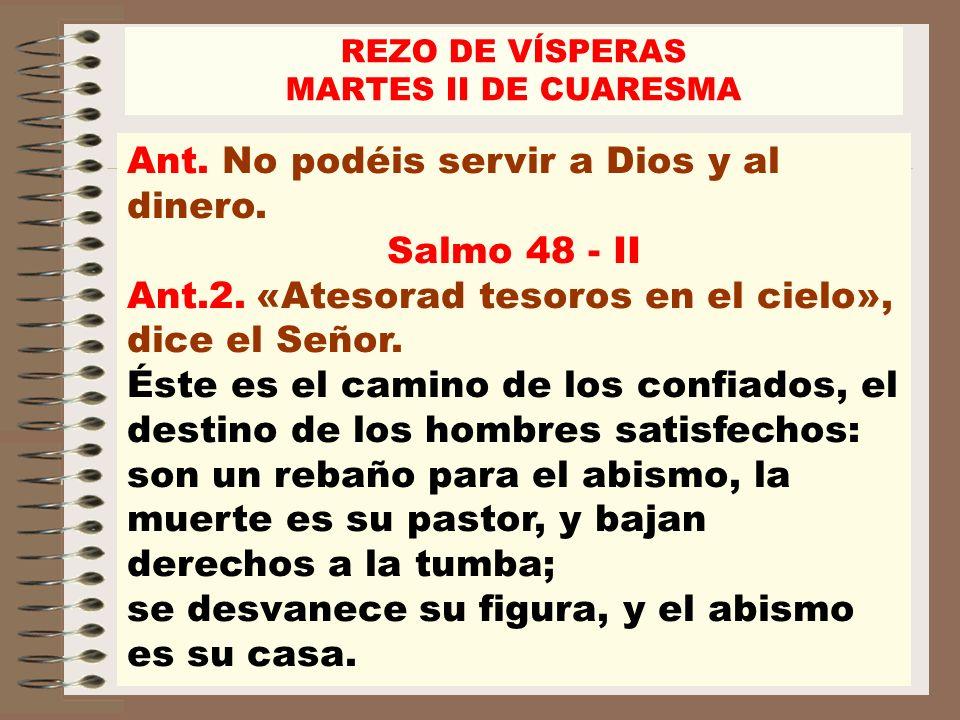 Ant. No podéis servir a Dios y al dinero. Salmo 48 - II Ant.2. «Atesorad tesoros en el cielo», dice el Señor. Éste es el camino de los confiados, el d