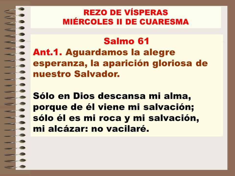 Salmo 61 Ant.1. Aguardamos la alegre esperanza, la aparición gloriosa de nuestro Salvador. Sólo en Dios descansa mi alma, porque de él viene mi salvac