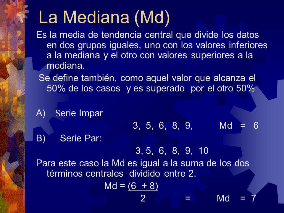 La Mediana (Md) Es la media de tendencia central que divide los datos en dos grupos iguales, uno con los valores inferiores a la mediana y el otro con
