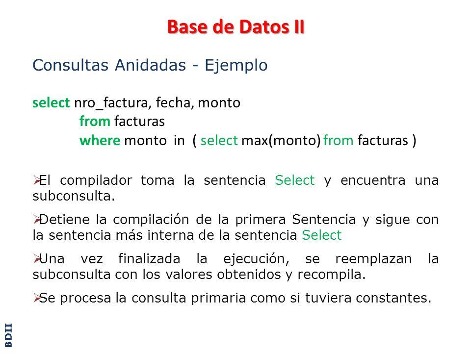 Base de Datos II Consultas Anidadas - Ejemplo select nro_factura, fecha, monto from facturas where monto in ( select max(monto) from facturas ) El com