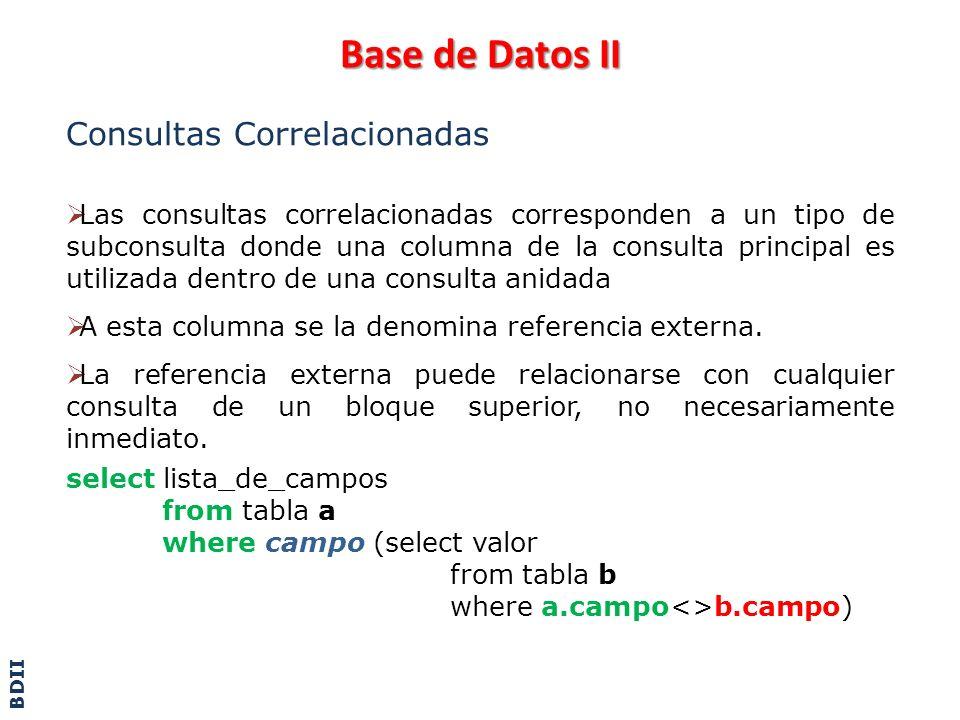 Base de Datos II Consultas Correlacionadas – Ejemplo select nro_tarjeta from tarjetas t where (select sum(monto) from resumen r where r.nro_tarjeta = t.nro_tarjeta and datepart(yy,fecha) = 2003 ) > 10000 El compilador toma la sentencia Select y encuentra una subconsulta.