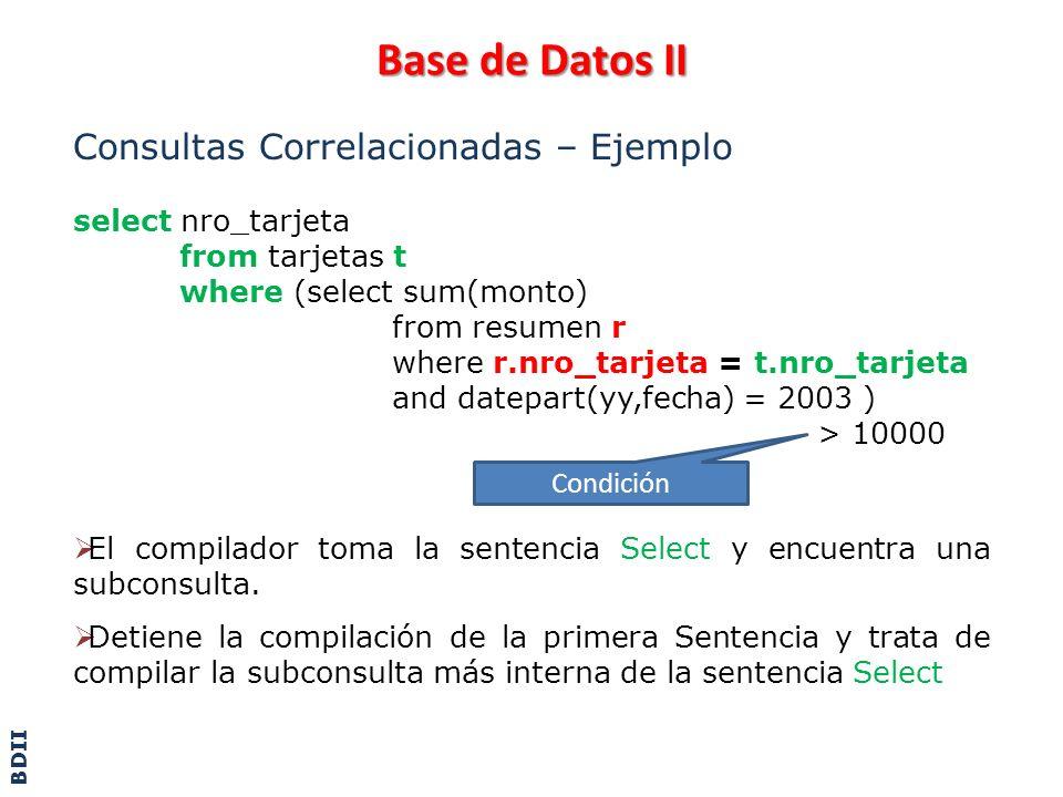 Base de Datos II Consultas Correlacionadas – Ejemplo select nro_tarjeta from tarjetas t where (select sum(monto) from resumen r where r.nro_tarjeta =