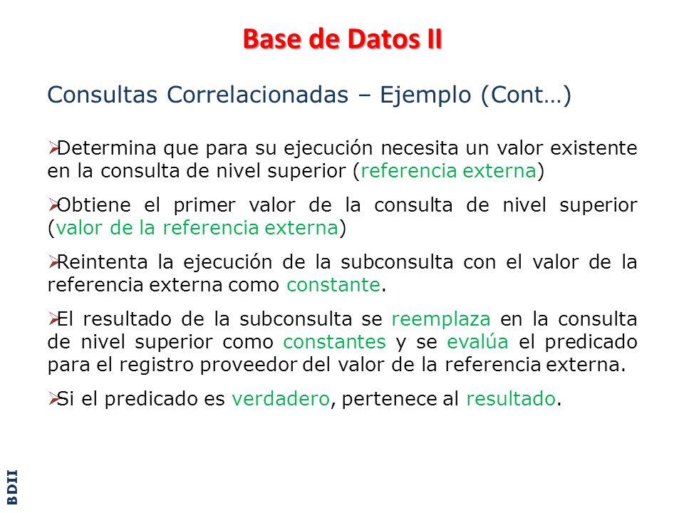 Base de Datos II Consultas Correlacionadas – Ejemplo (Cont…) Determina que para su ejecución necesita un valor existente en la consulta de nivel super