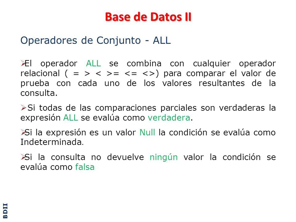 Base de Datos II Operadores de Conjunto – ALL – Ejemplo select jugador from jugadores j where fecha_nac >= ALL (select fecha_nac from jugadores j1 where j1.id_club=j.id_club) select sucursal from sucursales s where (select avg(monto) from ventas) < ALL (select monto from ventas v where v.cod_sucursal = s.cod_sucursal) BDII