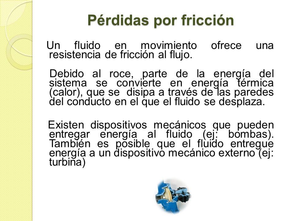 Pérdidas por fricción Un fluido en movimiento ofrece una resistencia de fricción al flujo. Debido al roce, parte de la energía del sistema se conviert