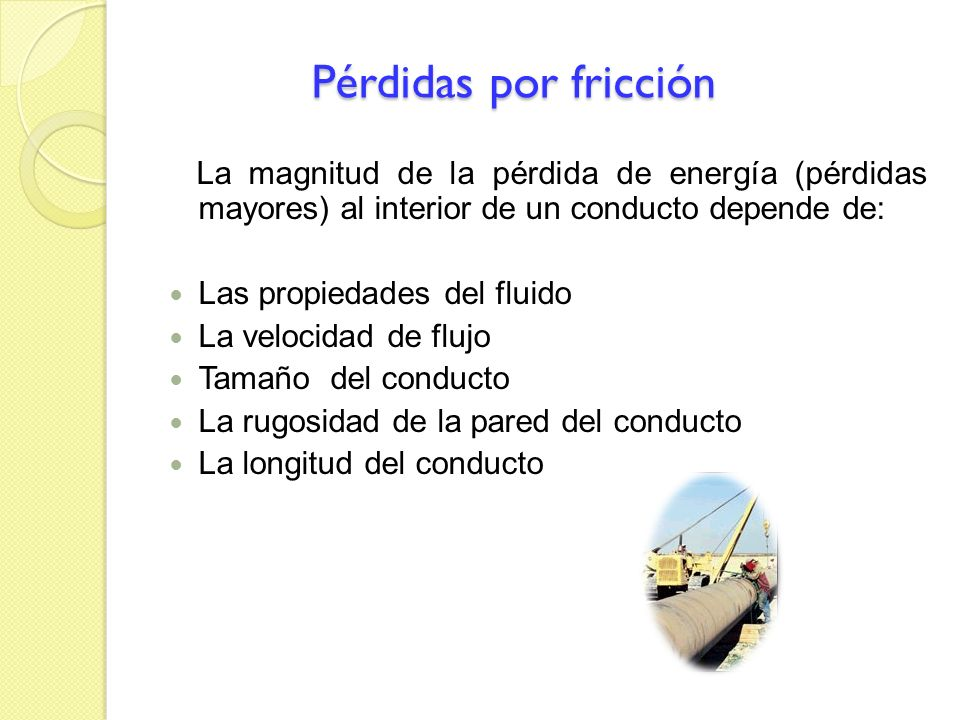 Pérdidas por fricción Pérdidas por fricción La magnitud de la pérdida de energía (pérdidas mayores) al interior de un conducto depende de: Las propied
