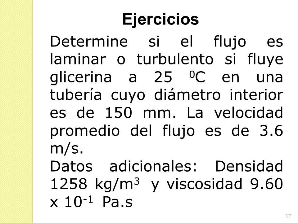 37 Ejercicios Determine si el flujo es laminar o turbulento si fluye glicerina a 25 0 C en una tubería cuyo diámetro interior es de 150 mm. La velocid