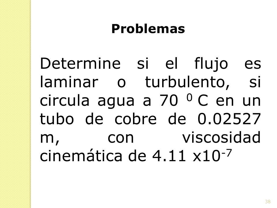 38 Problemas Determine si el flujo es laminar o turbulento, si circula agua a 70 0 C en un tubo de cobre de 0.02527 m, con viscosidad cinemática de 4.