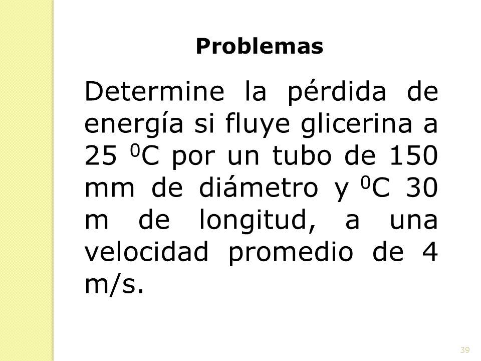 39 Problemas Determine la pérdida de energía si fluye glicerina a 25 0 C por un tubo de 150 mm de diámetro y 0 C 30 m de longitud, a una velocidad pro