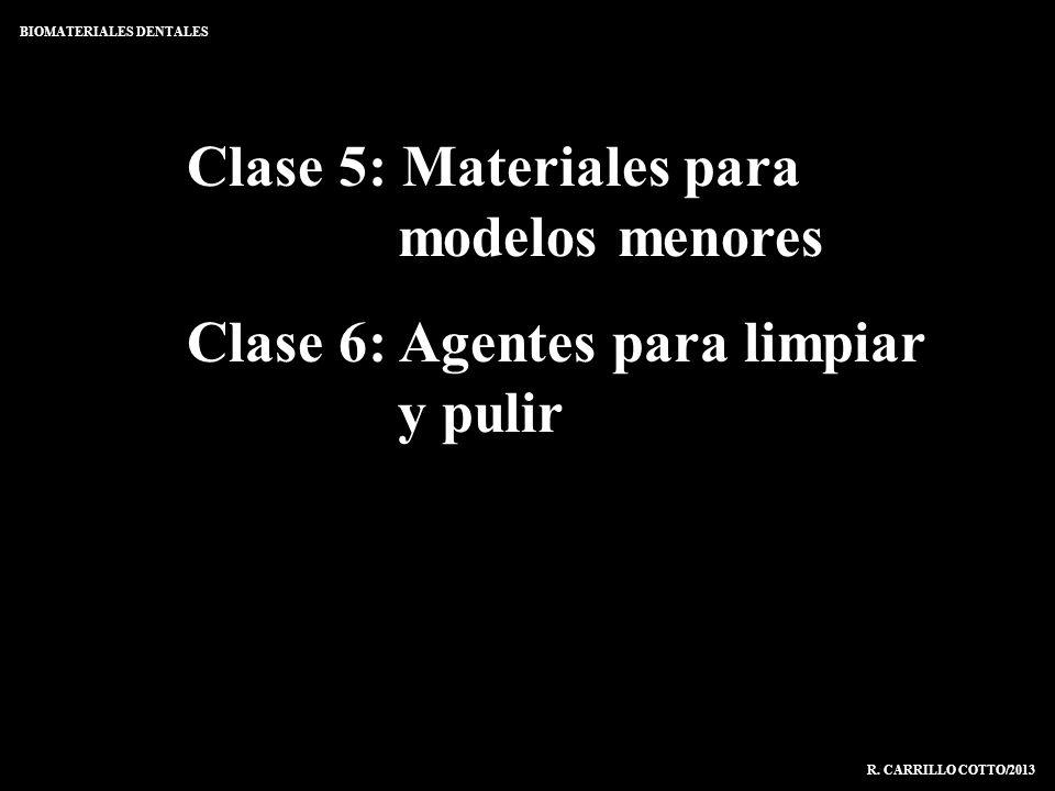 Clase 5: Materiales para modelos menores Clase 6: Agentes para limpiar y pulir BIOMATERIALES DENTALES R. CARRILLO COTTO/2013