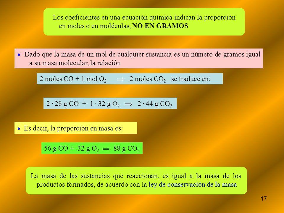 17 Los coeficientes en una ecuación química indican la proporción en moles o en moléculas, NO EN GRAMOS Dado que la masa de un mol de cualquier sustan