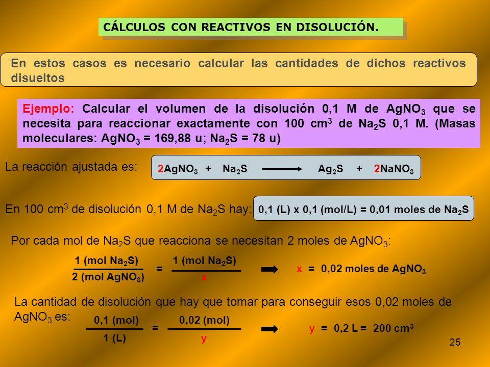 25 CÁLCULOS CON REACTIVOS EN DISOLUCIÓN. En estos casos es necesario calcular las cantidades de dichos reactivos disueltos Ejemplo: Calcular el volume