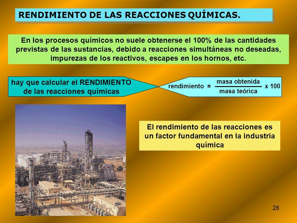 26 RENDIMIENTO DE LAS REACCIONES QUÍMICAS. En los procesos químicos no suele obtenerse el 100% de las cantidades previstas de las sustancias, debido a