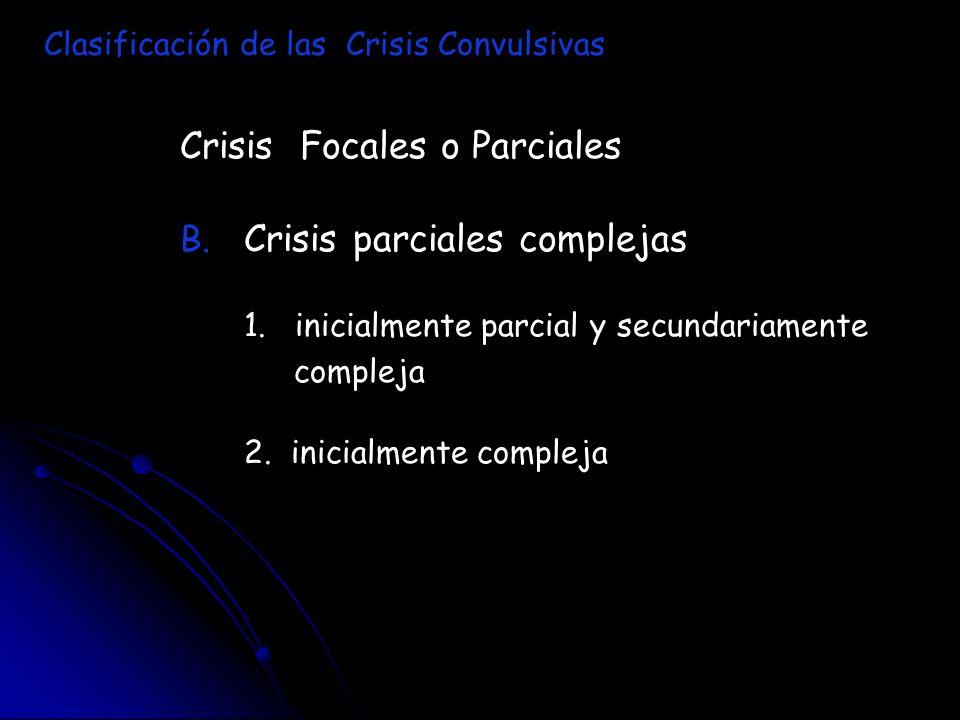 Crisis Focales o Parciales B. B. Crisis parciales complejas 1. inicialmente parcial y secundariamente compleja 2. inicialmente compleja Clasificación
