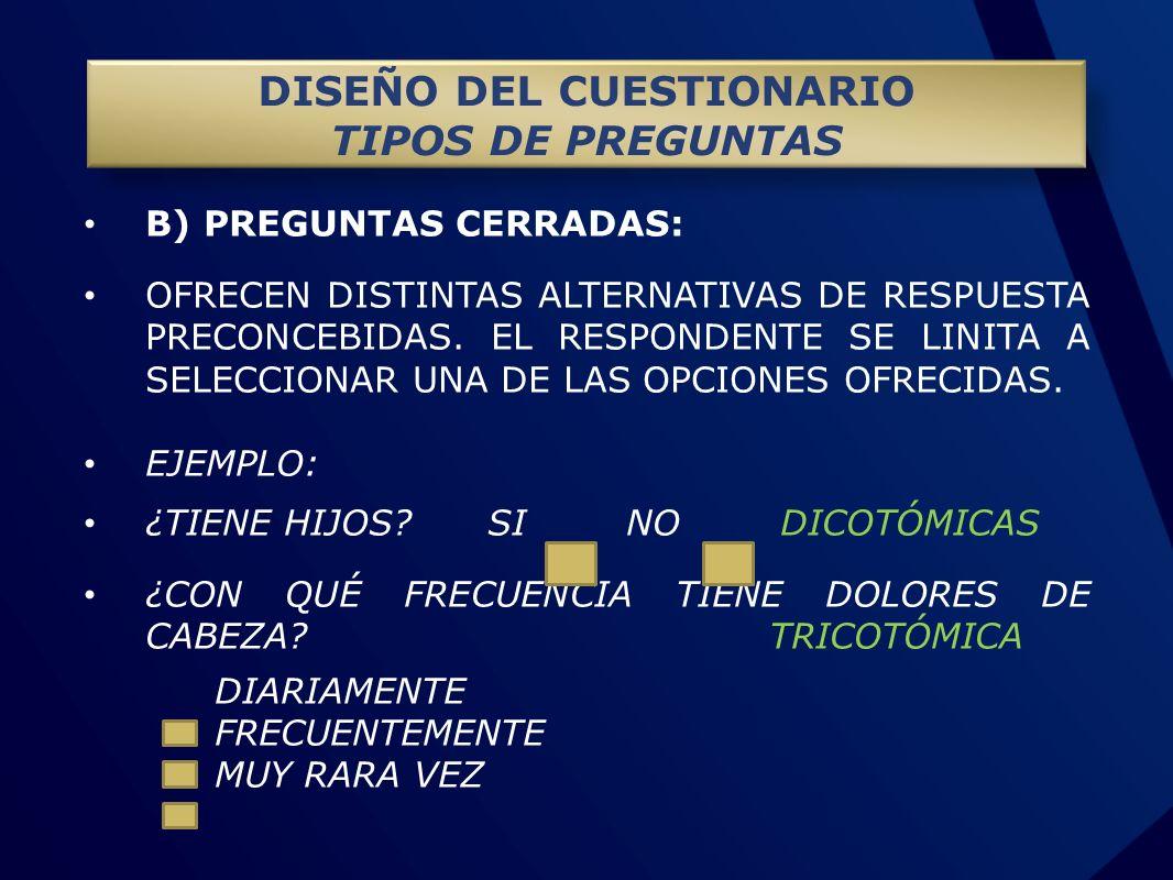 B) PREGUNTAS CERRADAS: OFRECEN DISTINTAS ALTERNATIVAS DE RESPUESTA PRECONCEBIDAS. EL RESPONDENTE SE LINITA A SELECCIONAR UNA DE LAS OPCIONES OFRECIDAS