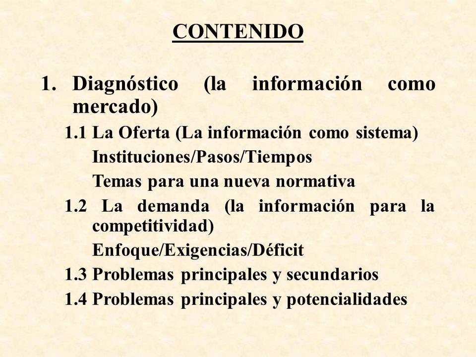 CONTENIDO 1.Diagnóstico (la información como mercado) 1.1 La Oferta (La información como sistema) Instituciones/Pasos/Tiempos Temas para una nueva normativa 1.2 La demanda (la información para la competitividad) Enfoque/Exigencias/Déficit 1.3 Problemas principales y secundarios 1.4 Problemas principales y potencialidades