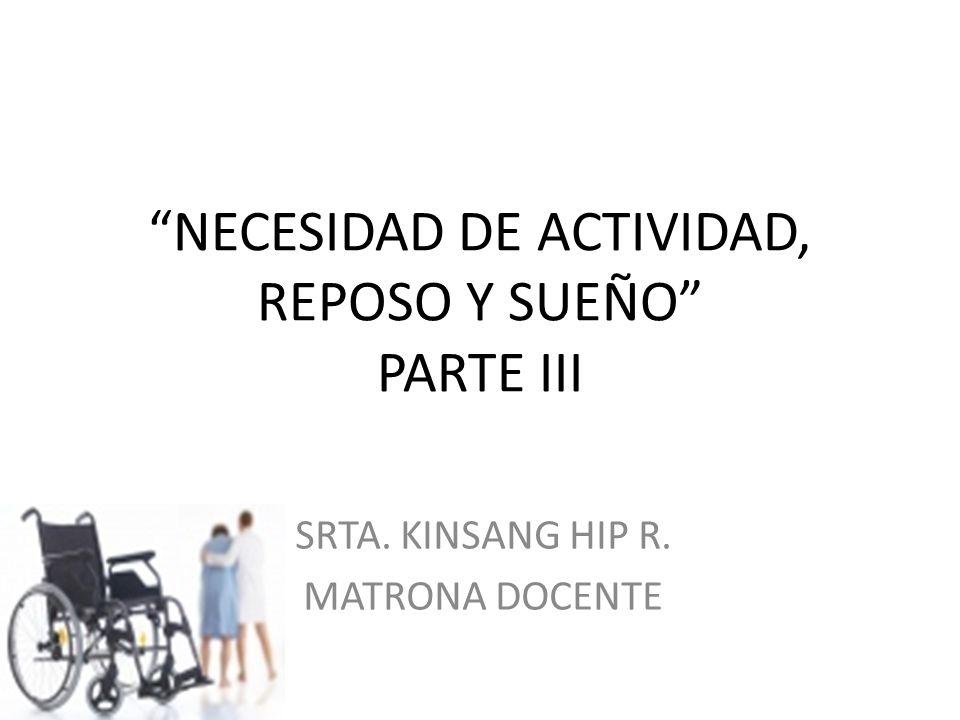 NECESIDAD DE ACTIVIDAD, REPOSO Y SUEÑO PARTE III SRTA. KINSANG HIP R. MATRONA DOCENTE