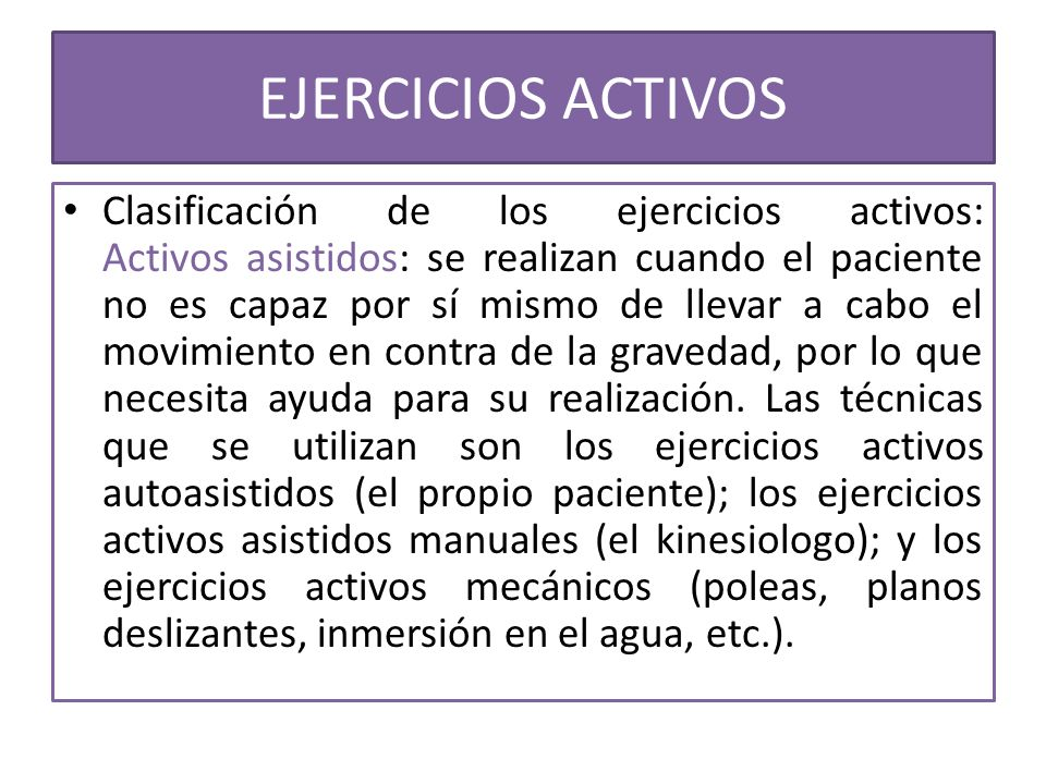 EJERCICIOS ACTIVOS Clasificación de los ejercicios activos: Activos asistidos: se realizan cuando el paciente no es capaz por sí mismo de llevar a cab