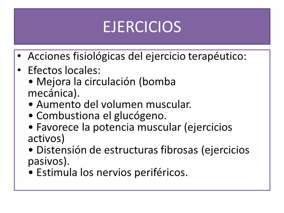 EJERCICIOS Acciones fisiológicas del ejercicio terapéutico: Efectos locales: Mejora la circulación (bomba mecánica). Aumento del volumen muscular. Com