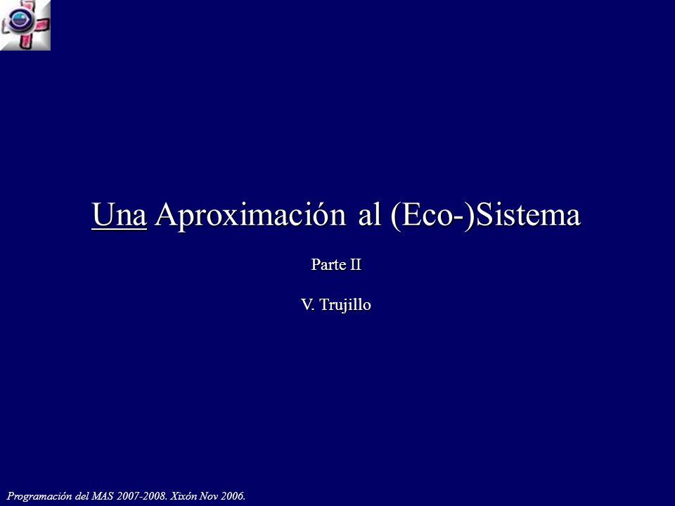 Programación del MAS 2007-2008. Xixón Nov 2006. Una Aproximación al (Eco-)Sistema Parte II V. Trujillo