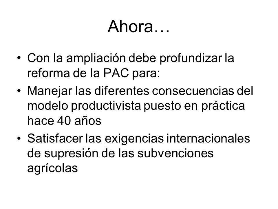 Ahora… Con la ampliación debe profundizar la reforma de la PAC para: Manejar las diferentes consecuencias del modelo productivista puesto en práctica