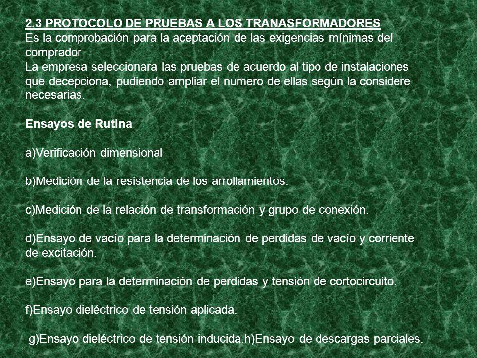 2.3 PROTOCOLO DE PRUEBAS A LOS TRANASFORMADORES Es la comprobación para la aceptación de las exigencias mínimas del comprador La empresa seleccionara