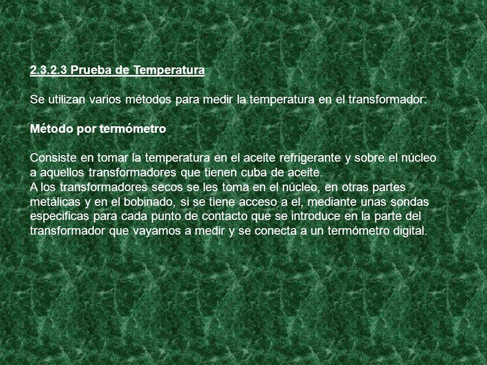 2.3.2.3 Prueba de Temperatura Se utilizan varios métodos para medir la temperatura en el transformador: Método por termómetro Consiste en tomar la tem