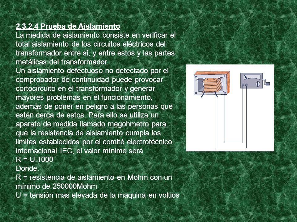 2.3.2.4 Prueba de Aislamiento La medida de aislamiento consiste en verificar el total aislamiento de los circuitos eléctricos del transformador entre